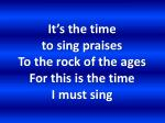 it s the time to sing praises to the rock of the ages for this is the time i must sing