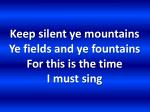 keep silent ye mountains ye fields and ye fountains for this is the time i must sing