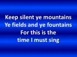 keep silent ye mountains ye fields and ye fountains for this is the time i must sing1