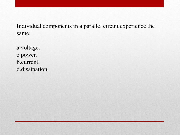 Individual components in a parallel circuit experience the