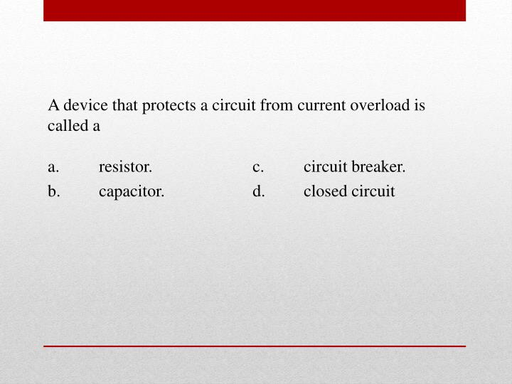 A device that protects a circuit from current overload is called a