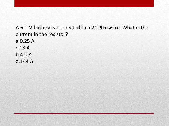 A 6.0-V battery is connected to a 24- resistor. What is the current in the resistor?
