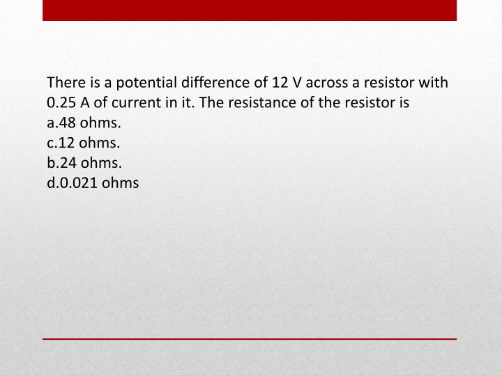 There is a potential difference of 12 V across a resistor with 0.25 A of current in it. The resistance of the resistor is