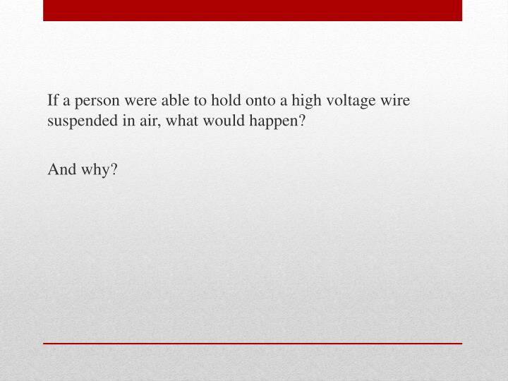If a person were able to hold onto a high voltage wire suspended in air, what would happen?