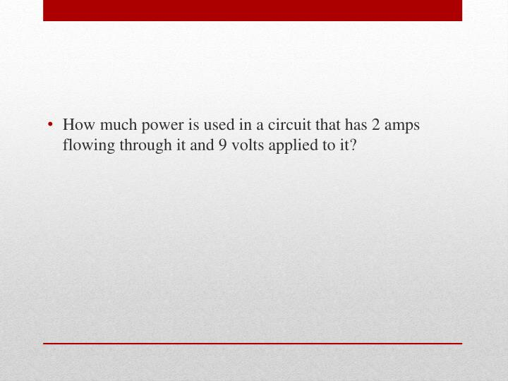 How much power is used in a circuit that has 2 amps flowing through it and 9 volts applied to it?