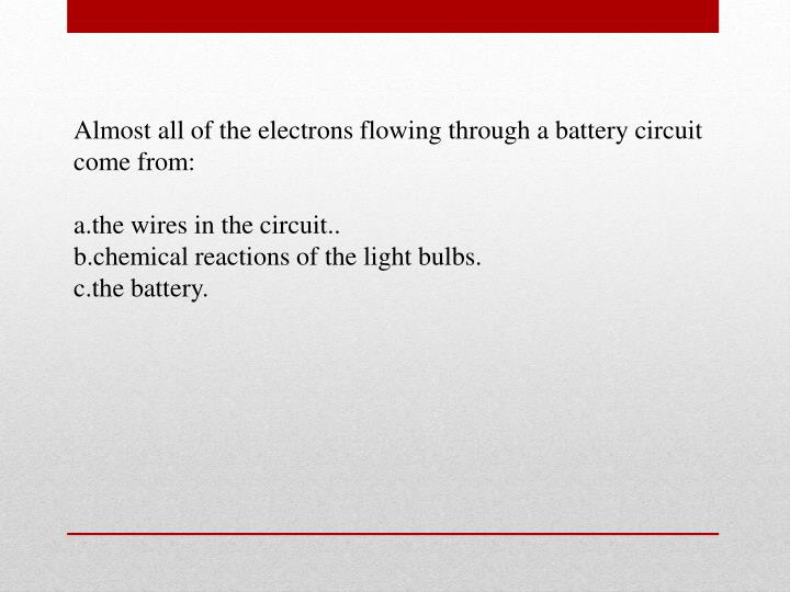 Almost all of the electrons flowing through a battery circuit come from