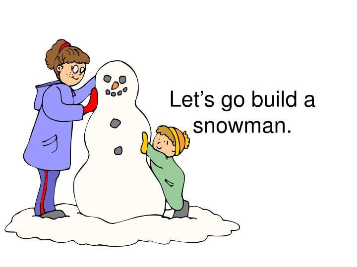 Let's go build a snowman.