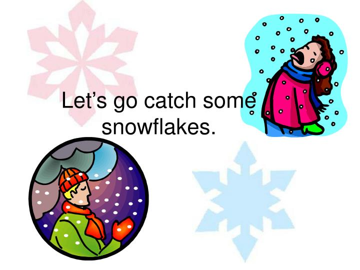 Let's go catch some snowflakes.