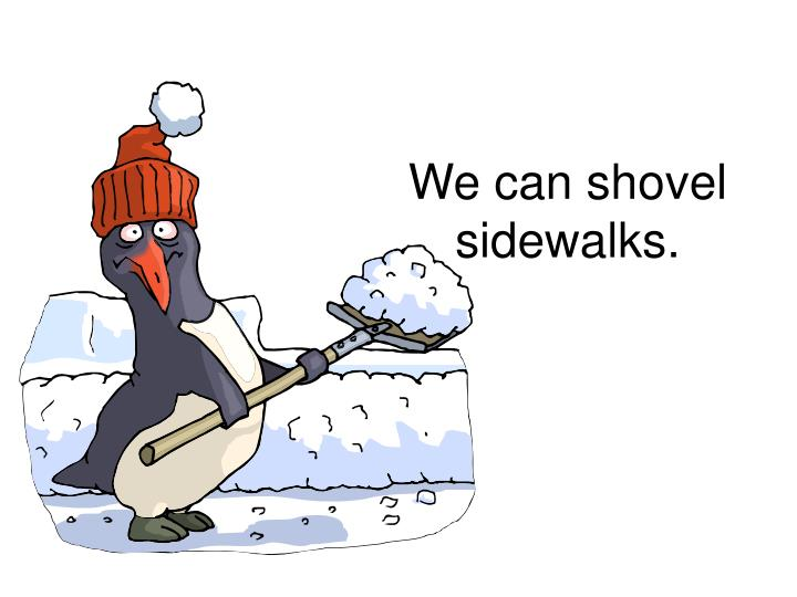 We can shovel sidewalks.