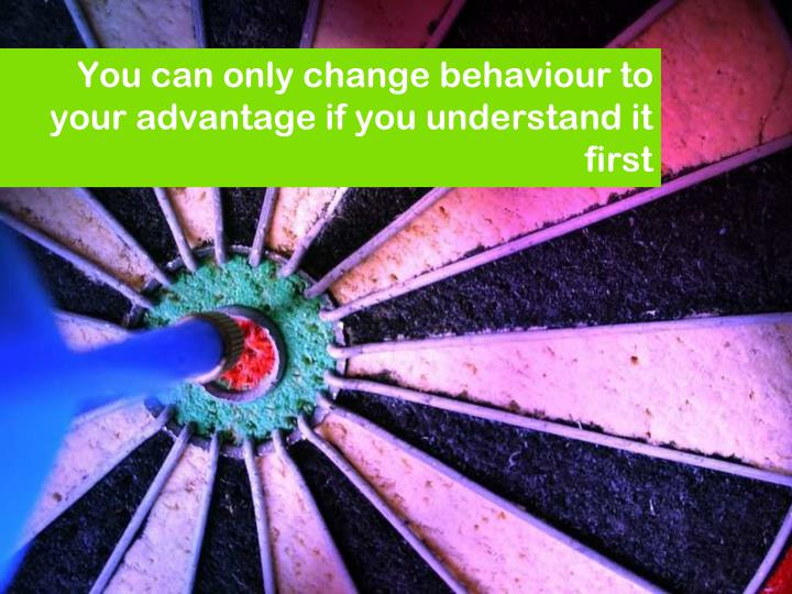 You can only change behaviour to your advantage if you understand it first