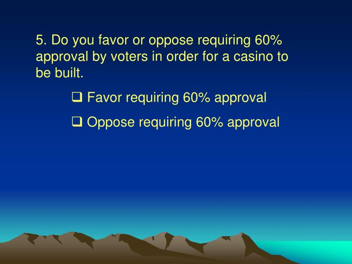 5. Do you favor or oppose requiring 60% approval by voters in order for a casino to be built.