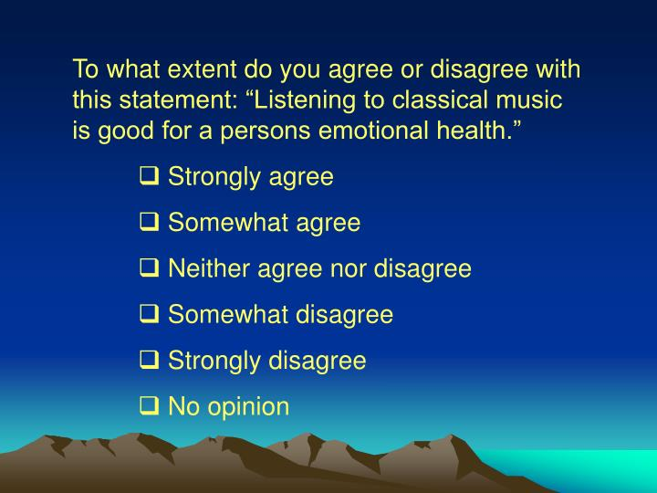 "To what extent do you agree or disagree with this statement: ""Listening to classical music is good for a persons emotional health."""