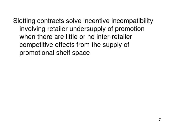 Slotting contracts solve incentive incompatibility involving retailer undersupply of promotion when there are little or no inter-retailer competitive effects from the supply of promotional shelf space