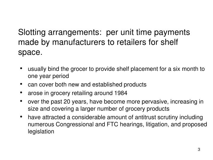 Slotting arrangements:  per unit time payments made by manufacturers to retailers for shelf space.
