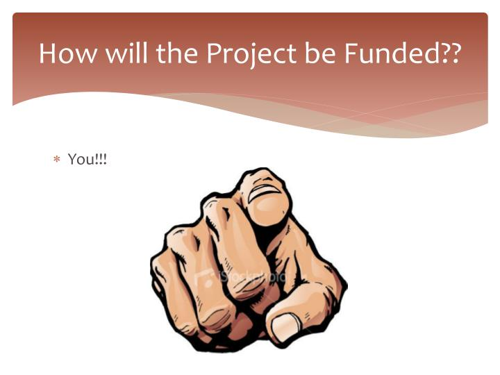 How will the Project be Funded??