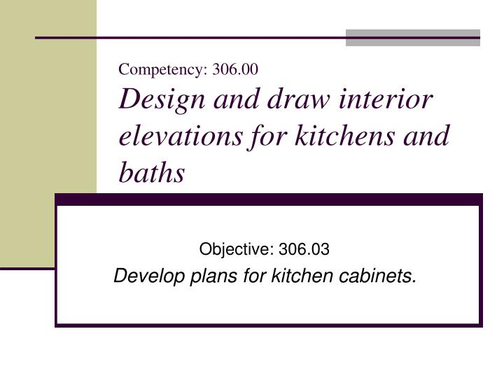 Competency 306 00 design and draw interior elevations for kitchens and baths