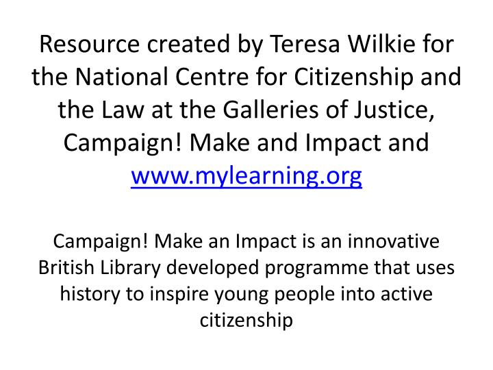 Resource created by Teresa Wilkie for the National Centre for Citizenship and the Law at the Galleries of Justice, Campaign! Make and Impact and