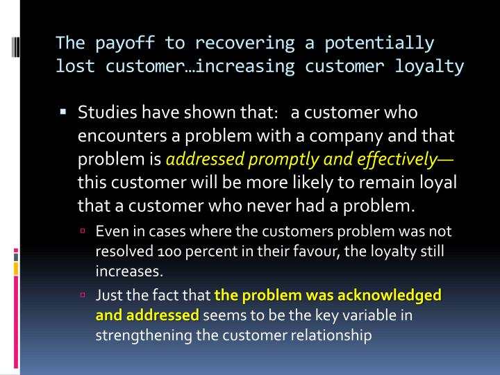 The payoff to recovering a potentially lost customer…increasing customer loyalty