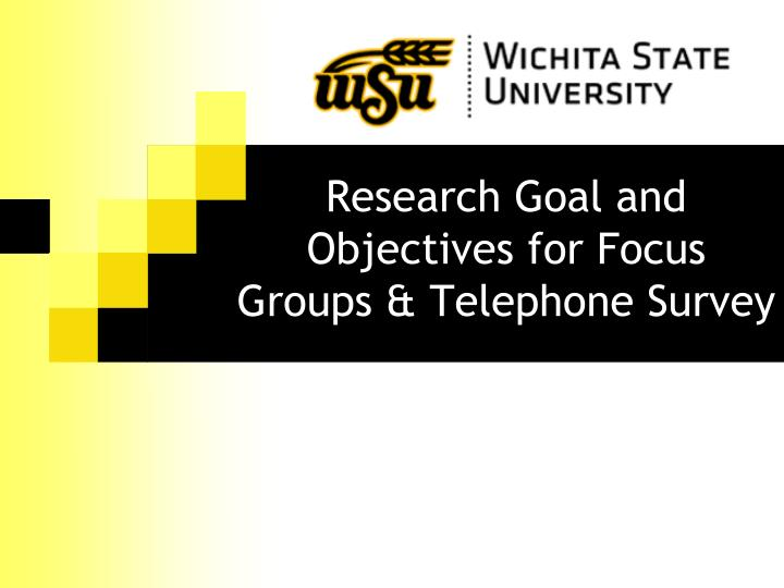 Research Goal and Objectives for Focus Groups & Telephone Survey