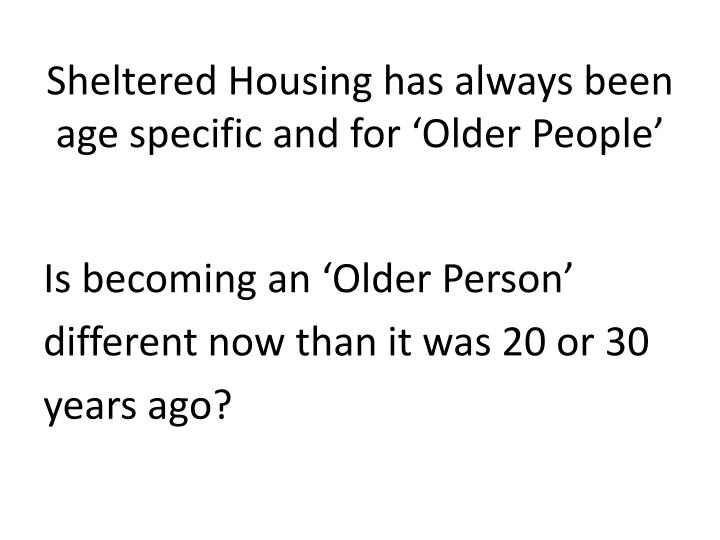 Sheltered Housing has always been age specific and for 'Older People'