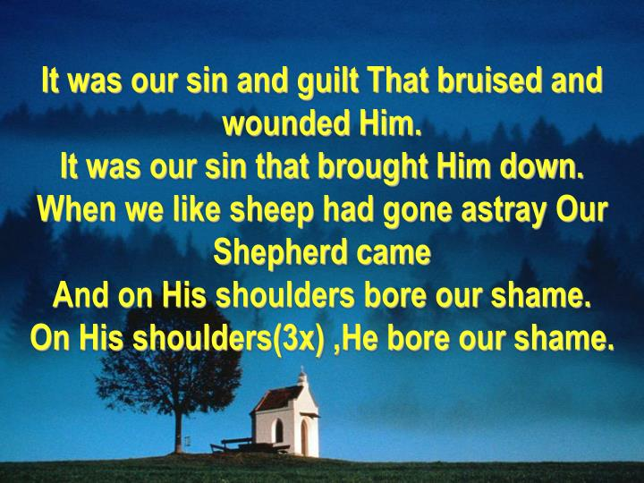 It was our sin and guilt That bruised and wounded Him.