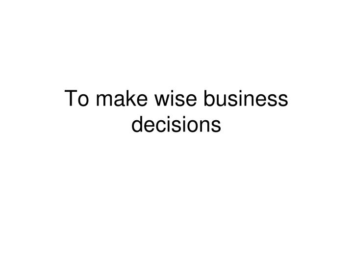 To make wise business decisions