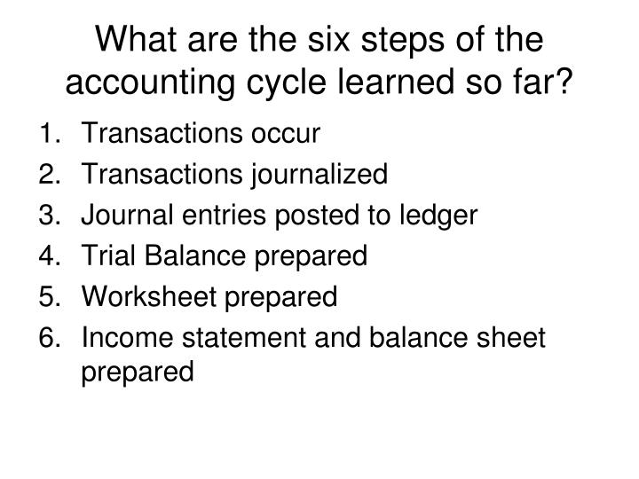 What are the six steps of the accounting cycle learned so far?
