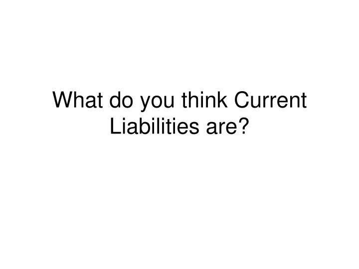 What do you think Current Liabilities are?