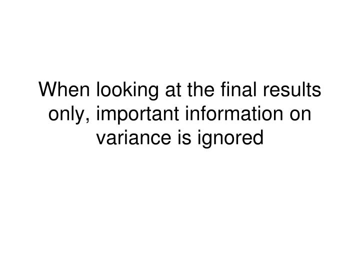 When looking at the final results only, important information on variance is ignored