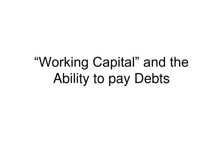 """Working Capital"" and the Ability to pay Debts"
