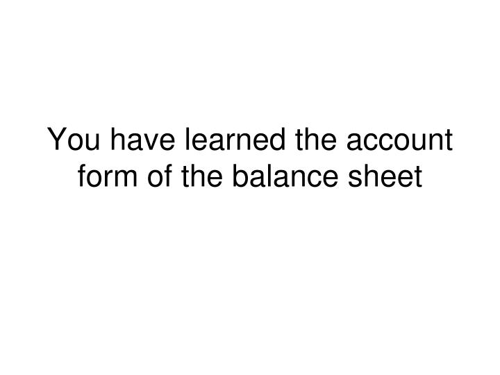 You have learned the account form of the balance sheet