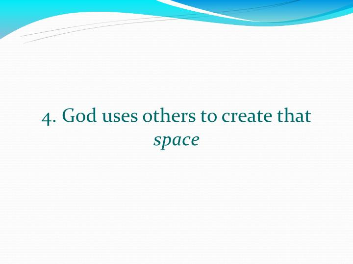 4. God uses others to create that