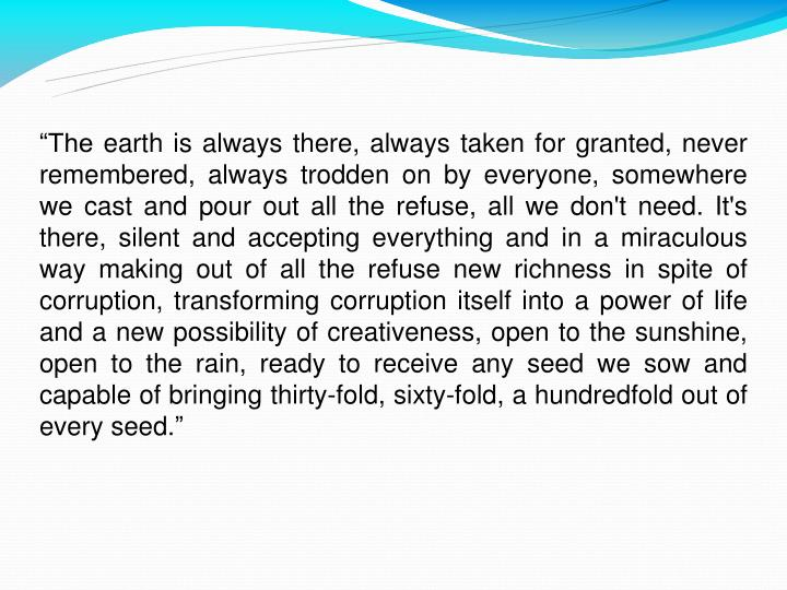"""""""The earth is always there, always taken for granted, never remembered, always trodden on by everyone, somewhere we cast and pour out all the refuse, all we don't need. It's there, silent and accepting everything and in a miraculous way making out of all the refuse new richness in spite of corruption, transforming corruption itself into a power of life and a new possibility of creativeness, open to the sunshine, open to the rain, ready to receive any seed we sow and capable of bringing thirty-fold, sixty-fold, a hundredfold out of every seed."""""""