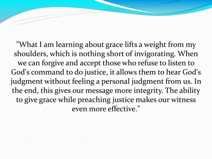 """What I am learning about grace lifts a weight from my shoulders, which is nothing short of invigorating. When we can forgive and accept those who refuse to listen to God's command to do justice, it allows them to hear God's judgment without feeling a personal judgment from us. In the end, this gives our message more integrity. The ability to give grace while preaching justice makes our witness even more effective."""