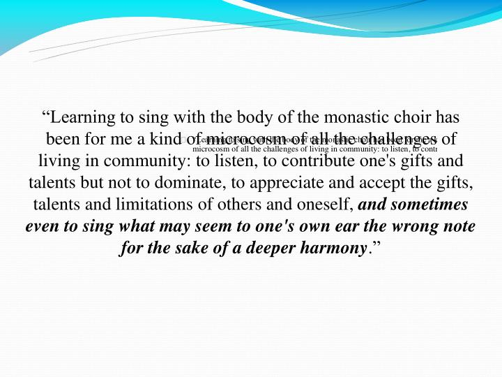 """Learning to sing with the body of the monastic choir has been for me a kind of microcosm of all the challenges of living in community: to listen, to contribute one's gifts and talents but not to dominate, to appreciate and accept the gifts, talents and limitations of others and oneself,"