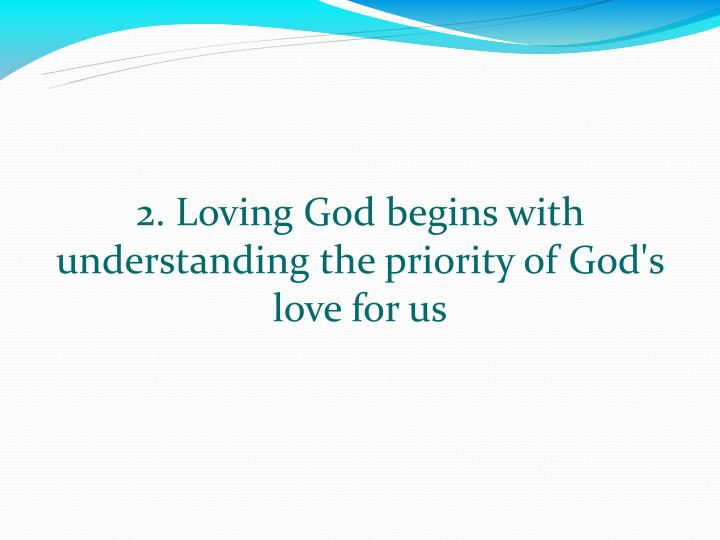 2. Loving God begins with understanding the priority of God's love for us