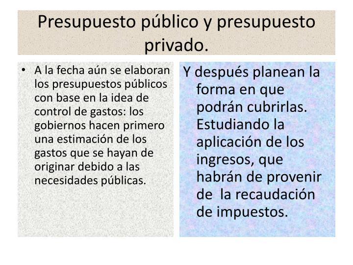 Presupuesto público y presupuesto privado.