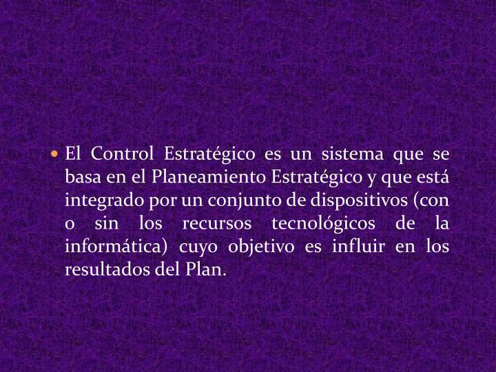 El Control Estratégico es un sistema que se basa en el Planeamiento Estratégico y que está integrado por un conjunto de dispositivos (con o sin los recursos tecnológicos de la informática) cuyo objetivo es influir en los resultados del Plan.