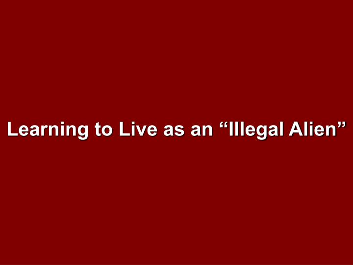 "Learning to Live as an ""Illegal Alien"""
