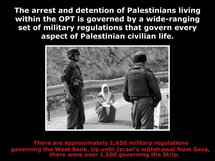 The arrest and detention of Palestinians living within the OPT is governed by a wide-ranging set of military regulations that govern every aspect of Palestinian civilian life.