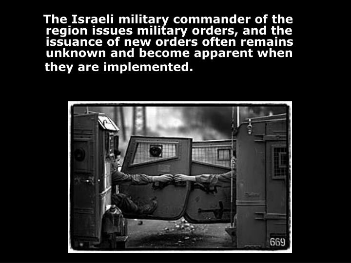 The Israeli military commander of the region issues military orders, and the issuance of new orders often remains unknown and become apparent when