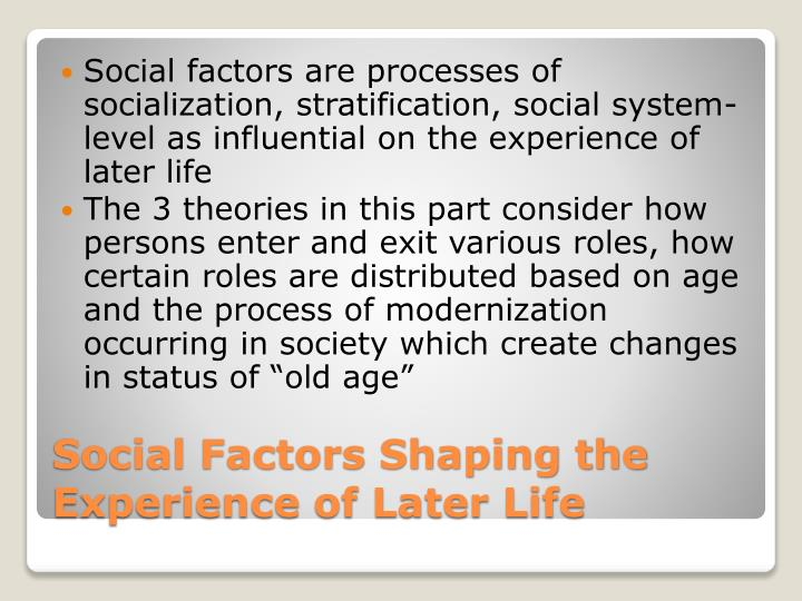 Social factors are processes of socialization, stratification, social system-level as influential on the experience of later life