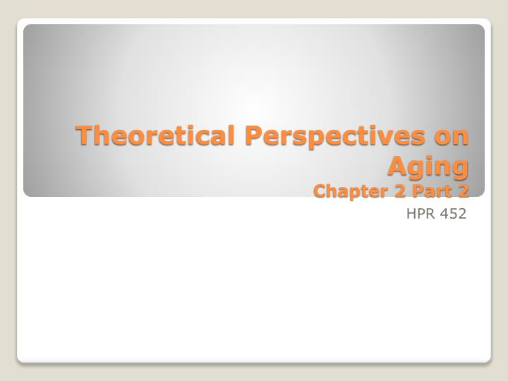Theoretical perspectives on aging chapter 2 part 2