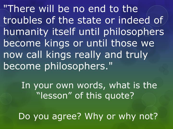 """There will be no end to the troubles of the state or indeed of humanity itself until philosophers become kings or until those we now call kings really and truly become philosophers."""