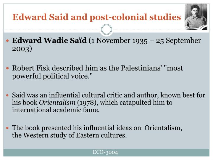 edward said and his concepts orientalism In an attempt to provide basic knowledge and clarity, this paper discusses two of edward said's sociological concepts - orientalism and imaginative geographies - defines the two concepts, and also provides examples for each.