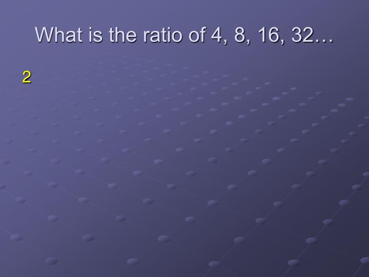 What is the ratio of 4, 8, 16, 32…