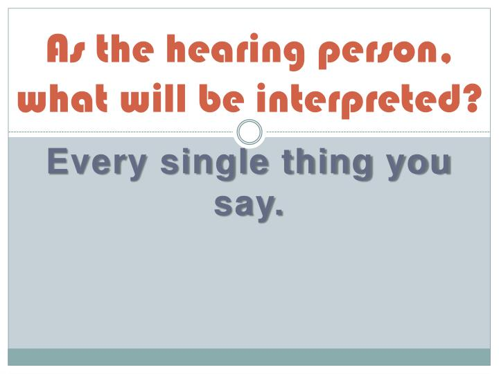 As the hearing person, what will be interpreted