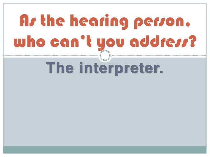 As the hearing person, who can't you address