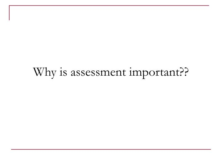 Why is assessment important??