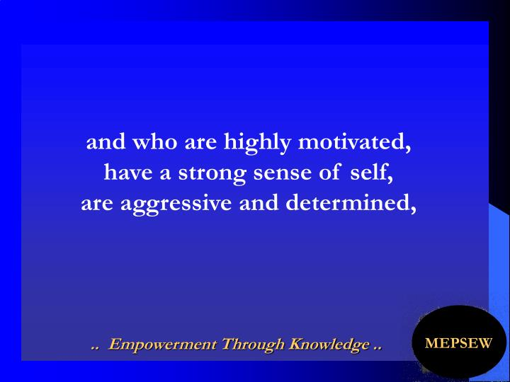 and who are highly motivated,                   have a strong sense of self,                    are aggressive and determined,